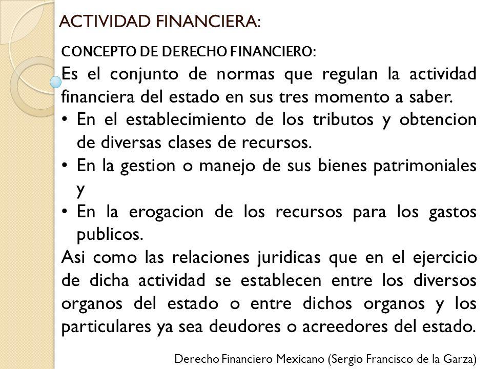 ACTIVIDAD FINANCIERA: CONCEPTO DE DERECHO FINANCIERO: Es el conjunto de normas que regulan la actividad financiera del estado en sus tres momento a sa