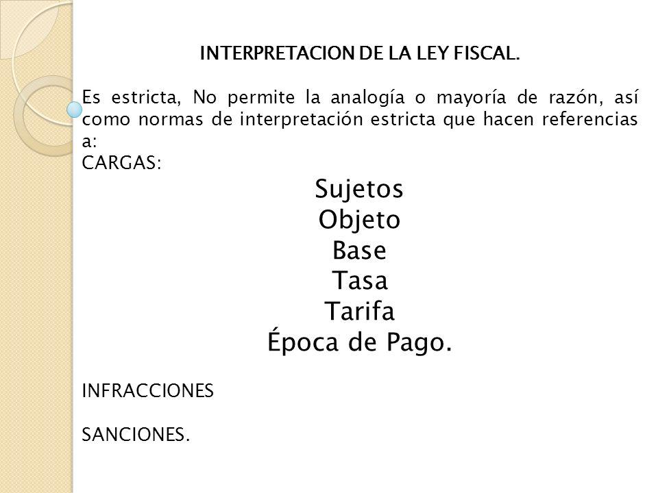 INTERPRETACION DE LA LEY FISCAL. Es estricta, No permite la analogía o mayoría de razón, así como normas de interpretación estricta que hacen referenc