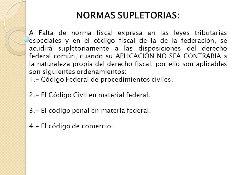 NORMAS SUPLETORIAS: A Falta de norma fiscal expresa en las leyes tributarias especiales y en el código fiscal de la de la federación, se acudirá suple