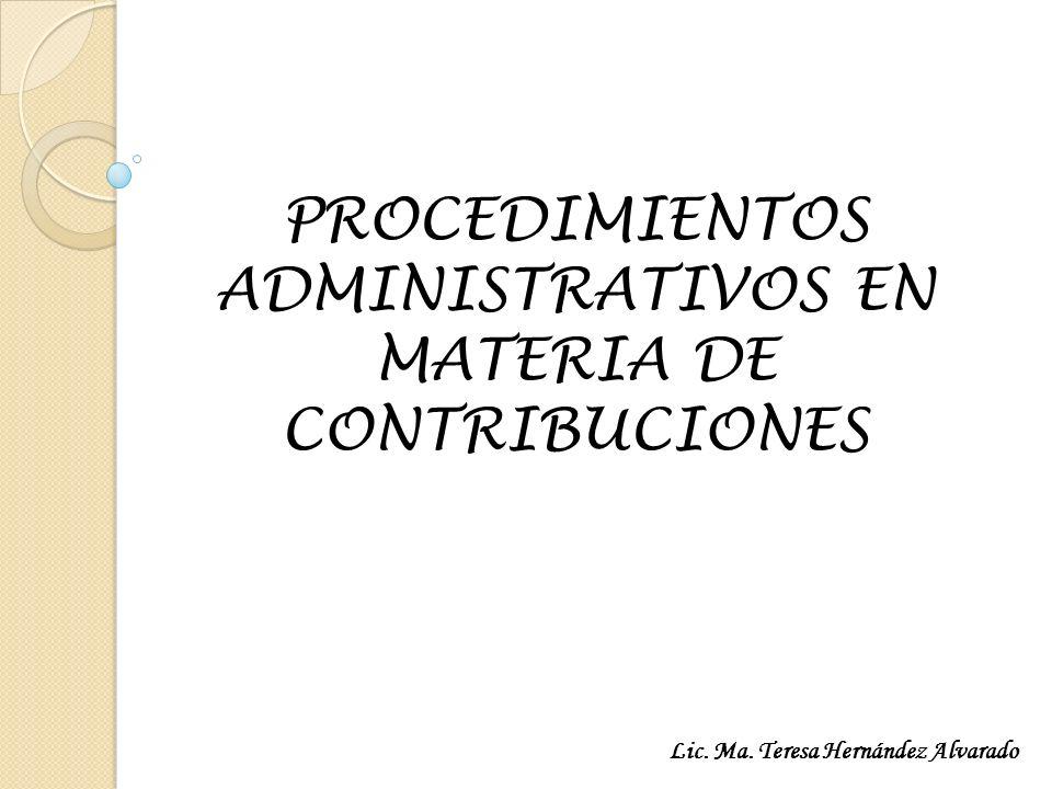 PROCEDIMIENTOS ADMINISTRATIVOS EN MATERIA DE CONTRIBUCIONES Lic. Ma. Teresa Hernández Alvarado