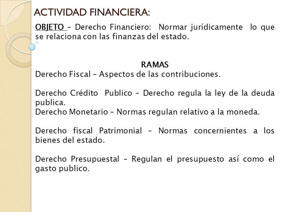 ACTIVIDAD FINANCIERA: OBJETO – Derecho Financiero: Normar jurídicamente lo que se relaciona con las finanzas del estado. RAMAS Derecho Fiscal – Aspect