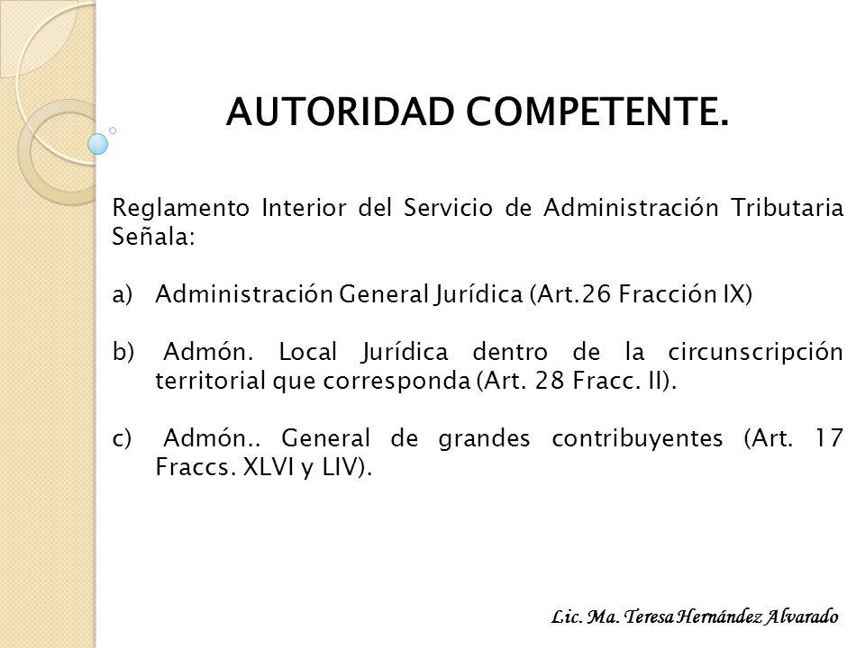 AUTORIDAD COMPETENTE. Reglamento Interior del Servicio de Administración Tributaria Señala: a)Administración General Jurídica (Art.26 Fracción IX) b)