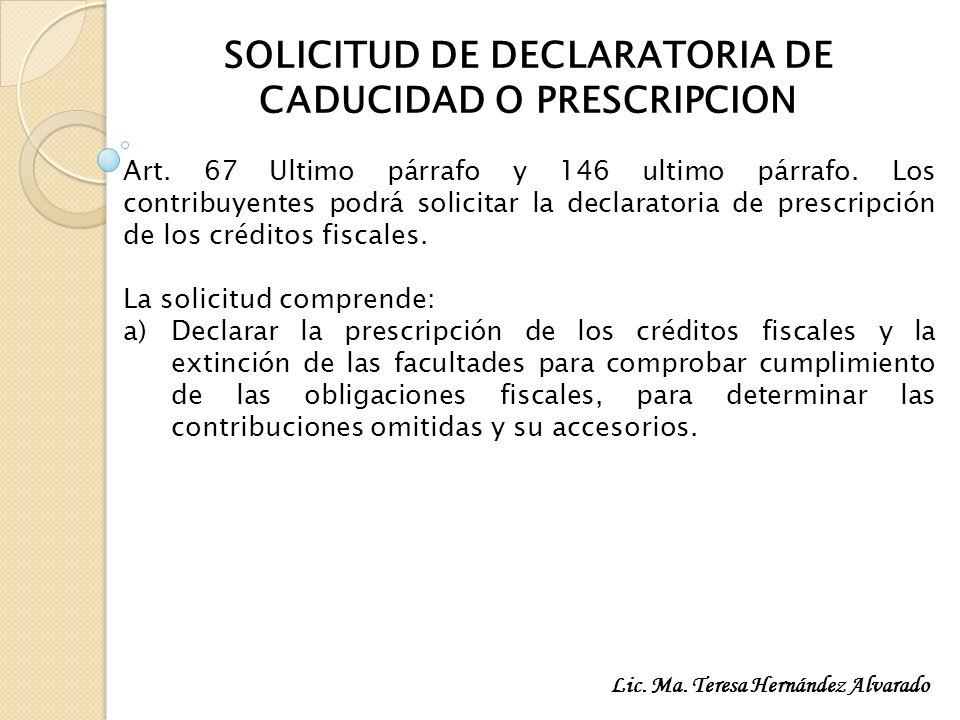 SOLICITUD DE DECLARATORIA DE CADUCIDAD O PRESCRIPCION Art. 67 Ultimo párrafo y 146 ultimo párrafo. Los contribuyentes podrá solicitar la declaratoria