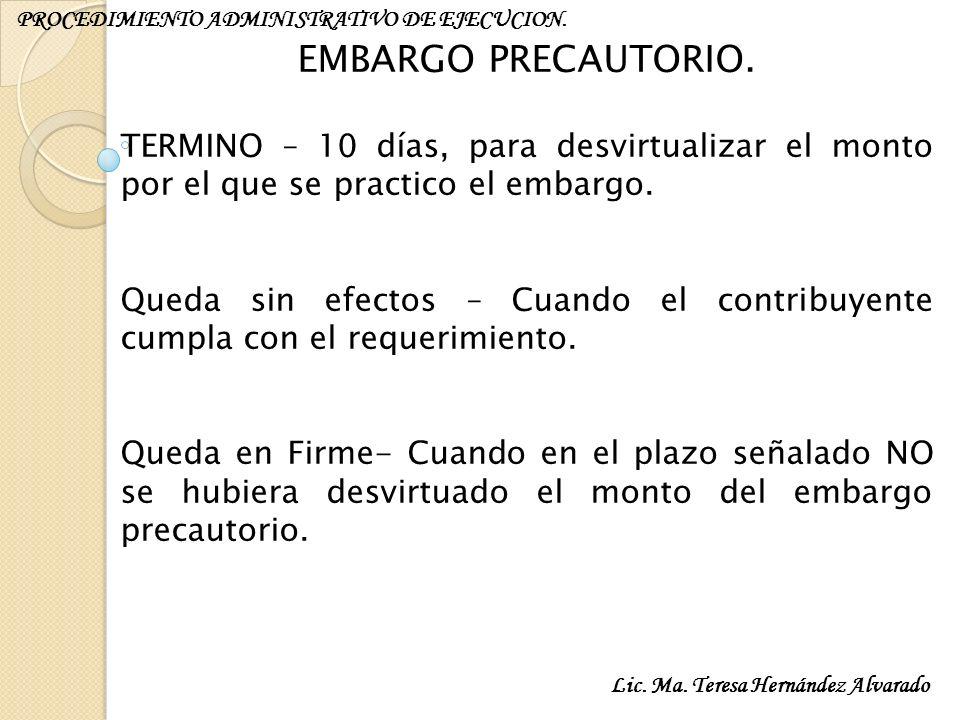 Lic. Ma. Teresa Hernández Alvarado PROCEDIMIENTO ADMINISTRATIVO DE EJECUCION. EMBARGO PRECAUTORIO. TERMINO – 10 días, para desvirtualizar el monto por