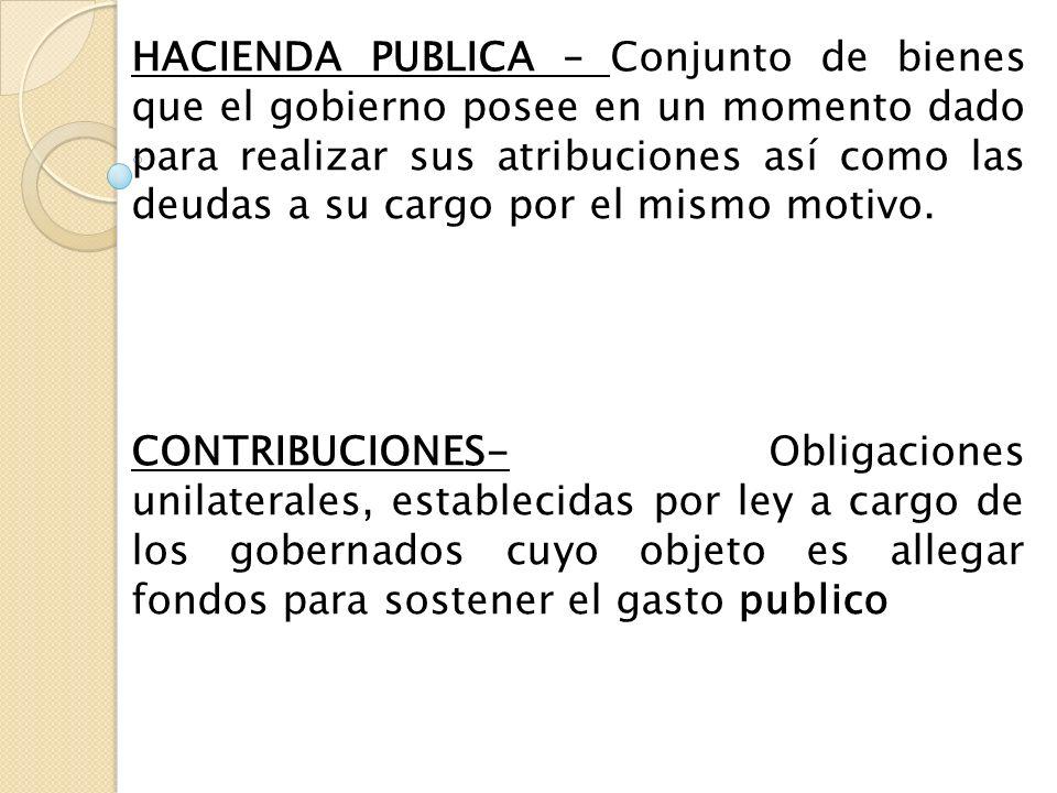 HACIENDA PUBLICA – Conjunto de bienes que el gobierno posee en un momento dado para realizar sus atribuciones así como las deudas a su cargo por el mi