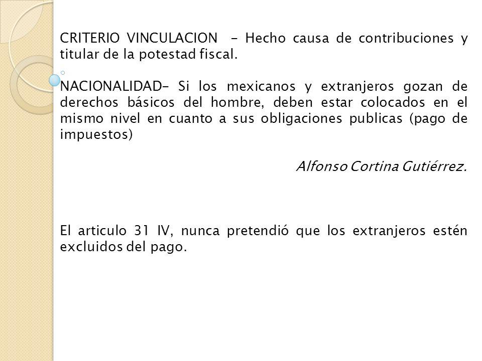 CRITERIO VINCULACION - Hecho causa de contribuciones y titular de la potestad fiscal. NACIONALIDAD- Si los mexicanos y extranjeros gozan de derechos b