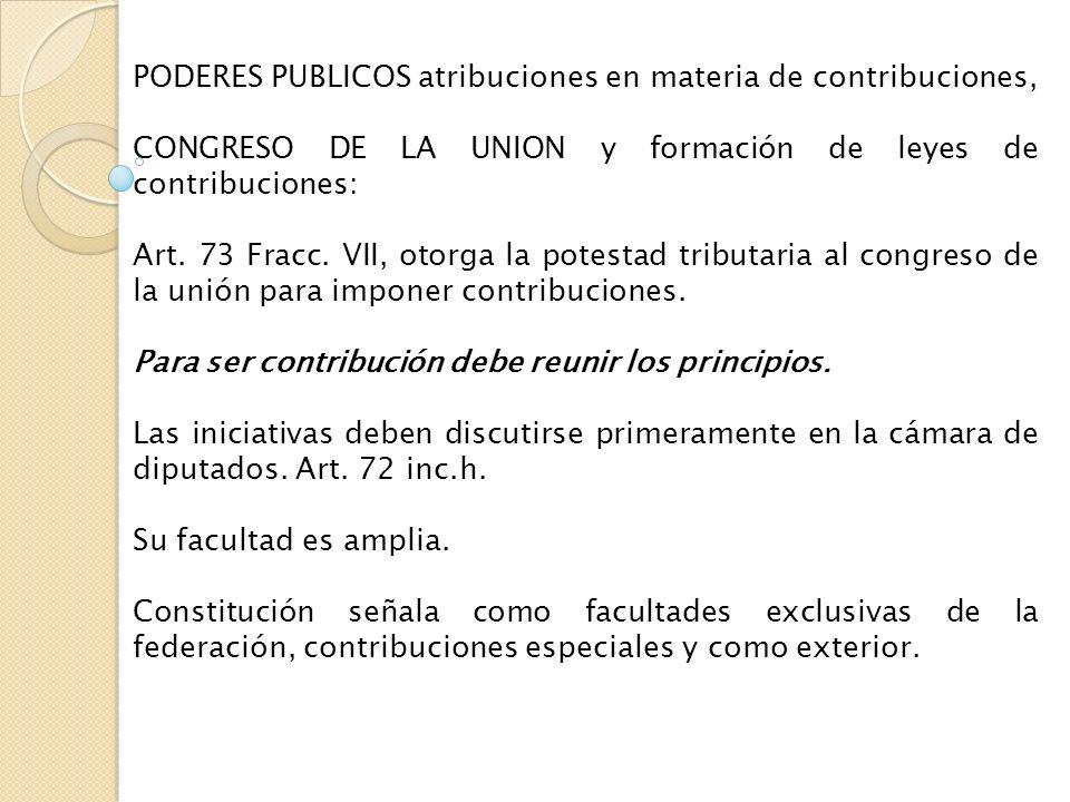 PODERES PUBLICOS atribuciones en materia de contribuciones, CONGRESO DE LA UNION y formación de leyes de contribuciones: Art. 73 Fracc. VII, otorga la