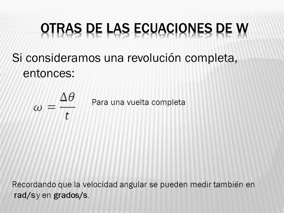 Si consideramos una revolución completa, entonces: Para una vuelta completa Recordando que la velocidad angular se pueden medir también en rad/s y en