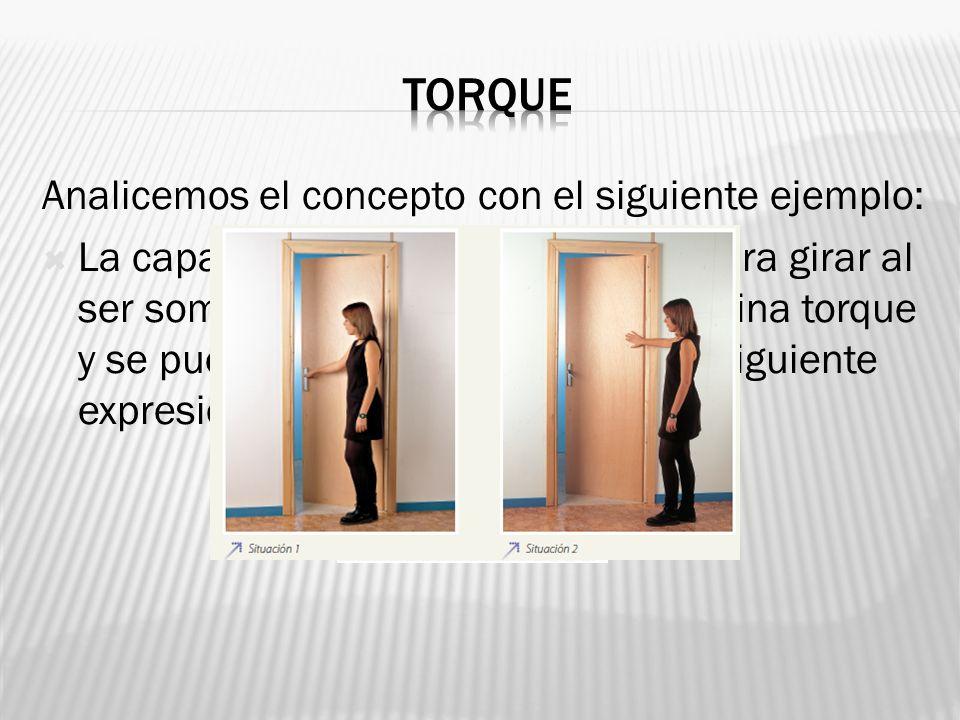 Analicemos el concepto con el siguiente ejemplo: La capacidad que tenga el cuerpo para girar al ser sometido a una fuerza se denomina torque y se pued