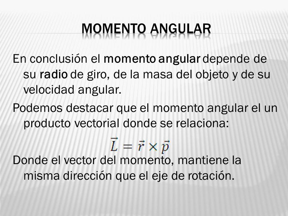 En conclusión el momento angular depende de su radio de giro, de la masa del objeto y de su velocidad angular. Podemos destacar que el momento angular