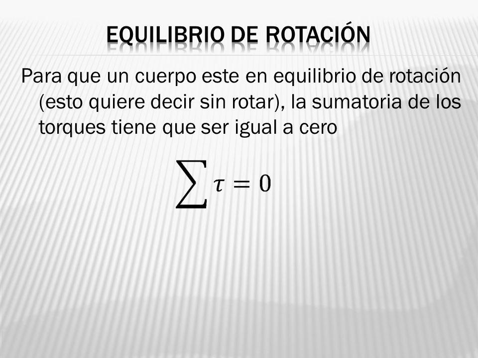 Para que un cuerpo este en equilibrio de rotación (esto quiere decir sin rotar), la sumatoria de los torques tiene que ser igual a cero