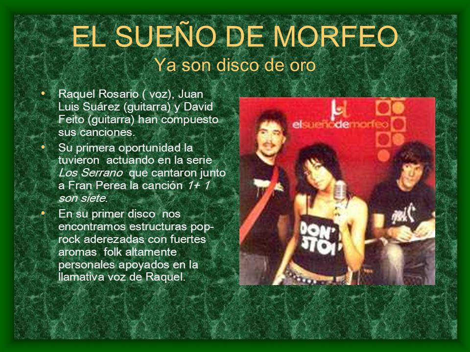 EL SUEÑO DE MORFEO Ya son disco de oro Raquel Rosario ( voz), Juan Luis Suárez (guitarra) y David Feito (guitarra) han compuesto sus canciones. Su pri