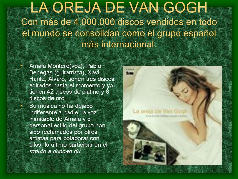 LA OREJA DE VAN GOGH Con más de 4.000.000 discos vendidos en todo el mundo se consolidan como el grupo español más internacional. Amaia Montero(voz),