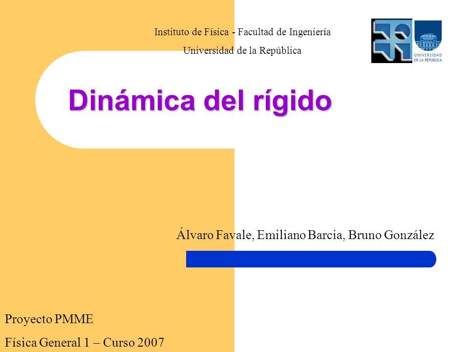 Proyecto PMME Física General 1 – Curso 2007 Dinámica del rígido Instituto de Física - Facultad de Ingeniería Universidad de la República Álvaro Favale