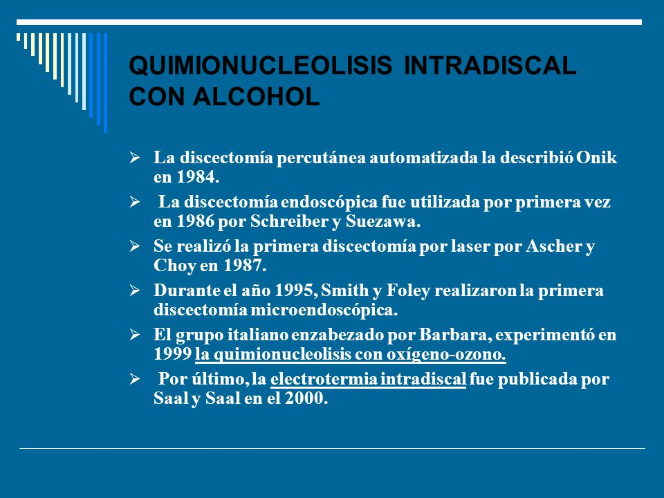 QUIMIONUCLEOLISIS INTRADISCAL CON ALCOHOL La discectomía percutánea automatizada la describió Onik en 1984. La discectomía endoscópica fue utilizada p
