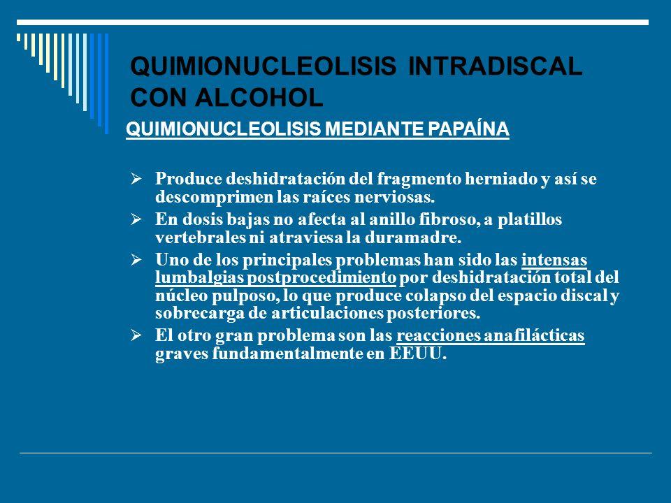 QUIMIONUCLEOLISIS INTRADISCAL CON ALCOHOL Produce deshidratación del fragmento herniado y así se descomprimen las raíces nerviosas. En dosis bajas no