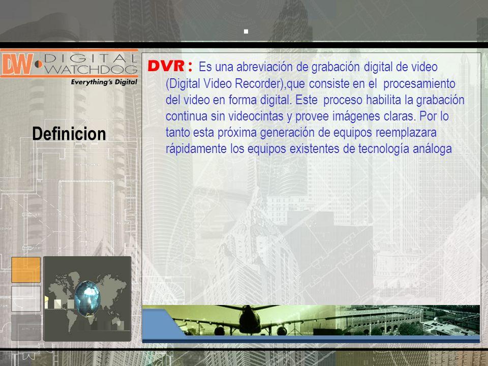 DVR : Es una abreviación de grabación digital de video (Digital Video Recorder),que consiste en el procesamiento del video en forma digital. Este proc