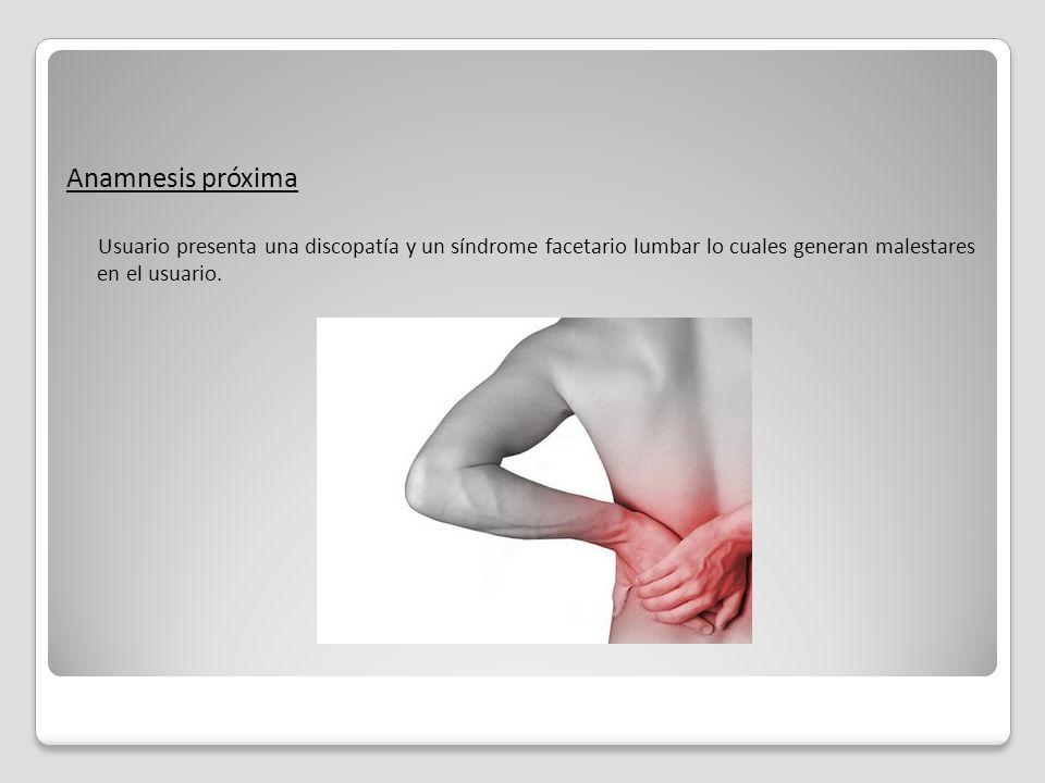 Anamnesis próxima Usuario presenta una discopatía y un síndrome facetario lumbar lo cuales generan malestares en el usuario.