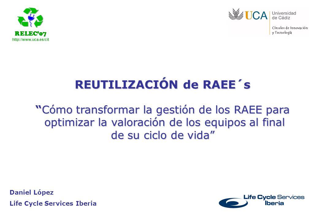 RELEC07 http://www.uca.es/cit Daniel López Life Cycle Services Iberia REUTILIZACIÓN de RAEE´s Cómo transformar la gestión de los RAEE paraCómo transfo