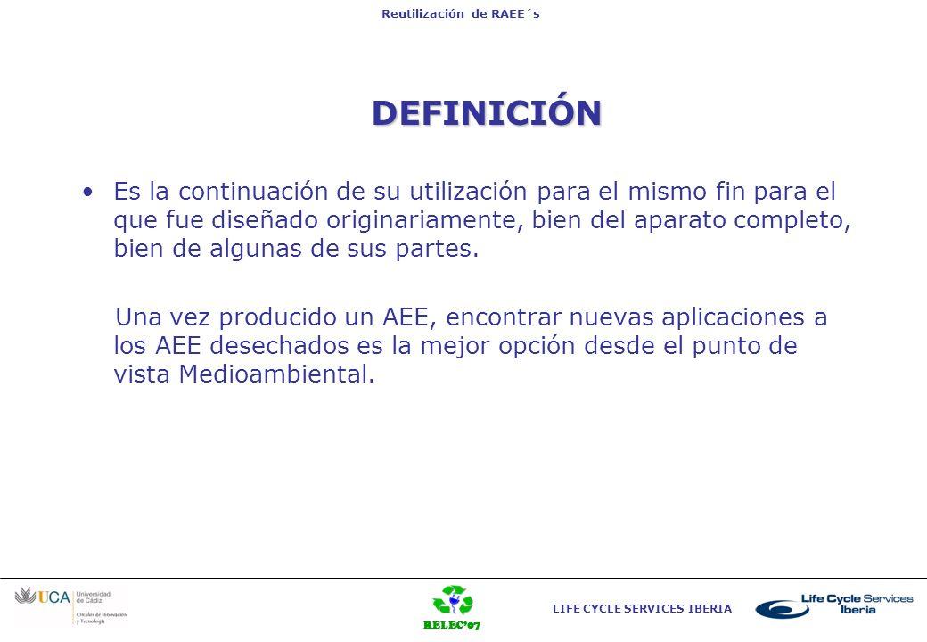 RELEC07 LIFE CYCLE SERVICES IBERIA Reutilización de RAEE´s DEFINICIÓN Es la continuación de su utilización para el mismo fin para el que fue diseñado