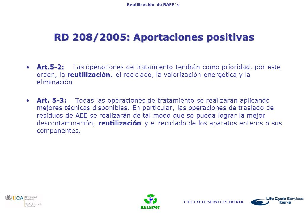 RELEC07 LIFE CYCLE SERVICES IBERIA Reutilización de RAEE´s Art. 3 RD 208/2005: Aportaciones positivas Art.5-2:Art.5-2: Las operaciones de tratamiento
