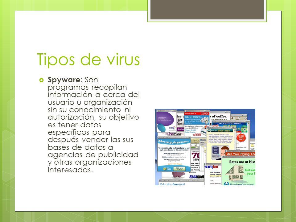 Tipos de virus Spyware : Son programas recopilan información a cerca del usuario u organización sin su conocimiento ni autorización, su objetivo es tener datos específicos para después vender las sus bases de datos a agencias de publicidad y otras organizaciones interesadas.
