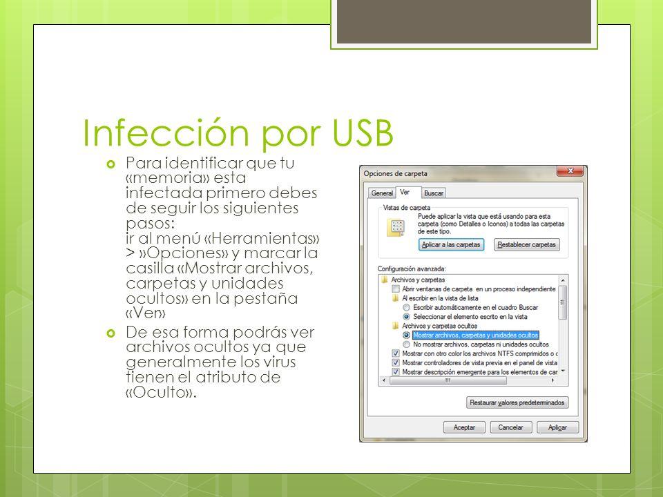 Infección por USB Para identificar que tu «memoria» esta infectada primero debes de seguir los siguientes pasos: ir al menú «Herramientas» > »Opciones» y marcar la casilla «Mostrar archivos, carpetas y unidades ocultos» en la pestaña «Ver» De esa forma podrás ver archivos ocultos ya que generalmente los virus tienen el atributo de «Oculto».