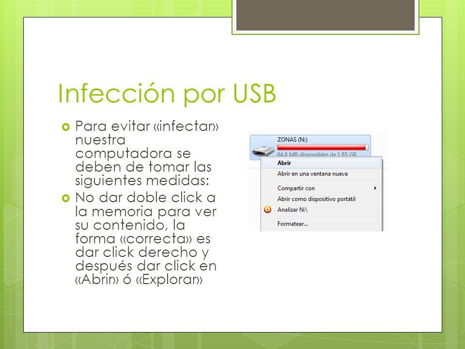 Infección por USB Para evitar «infectar» nuestra computadora se deben de tomar las siguientes medidas: No dar doble click a la memoria para ver su contenido, la forma «correcta» es dar click derecho y después dar click en «Abrir» ó «Explorar»