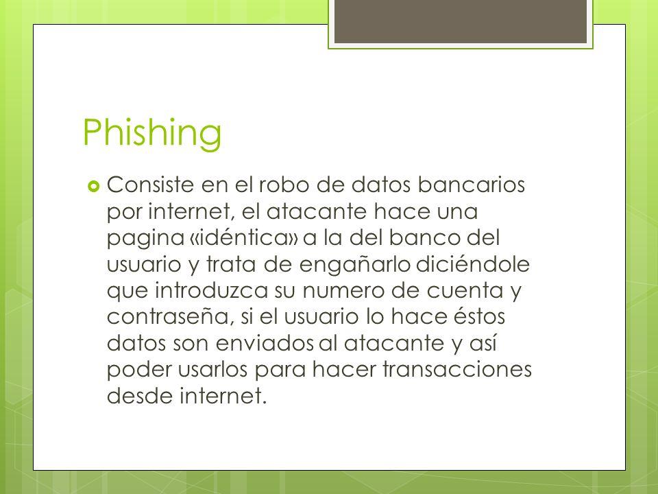 Phishing Consiste en el robo de datos bancarios por internet, el atacante hace una pagina «idéntica» a la del banco del usuario y trata de engañarlo diciéndole que introduzca su numero de cuenta y contraseña, si el usuario lo hace éstos datos son enviados al atacante y así poder usarlos para hacer transacciones desde internet.