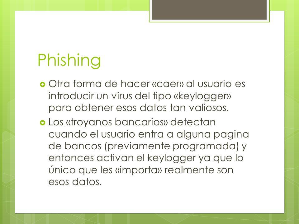 Phishing Otra forma de hacer «caer» al usuario es introducir un virus del tipo «keylogger» para obtener esos datos tan valiosos.