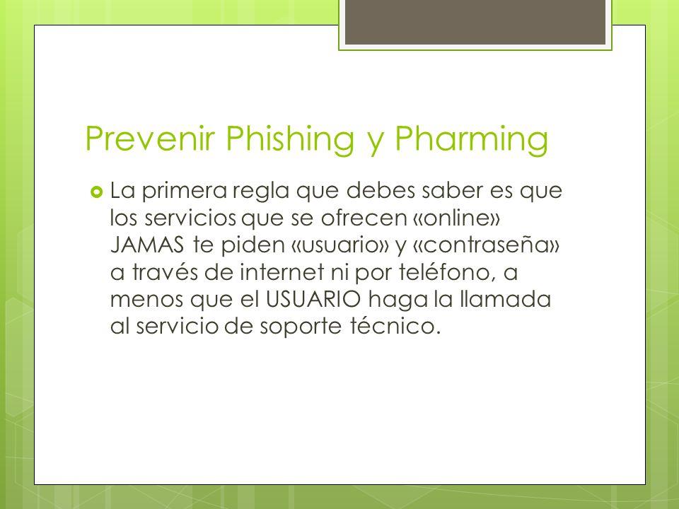 Prevenir Phishing y Pharming La primera regla que debes saber es que los servicios que se ofrecen «online» JAMAS te piden «usuario» y «contraseña» a través de internet ni por teléfono, a menos que el USUARIO haga la llamada al servicio de soporte técnico.