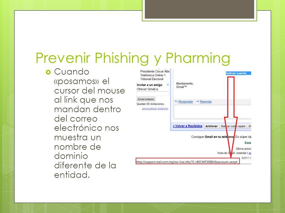 Prevenir Phishing y Pharming Cuando «posamos» el cursor del mouse al link que nos mandan dentro del correo electrónico nos muestra un nombre de dominio diferente de la entidad.