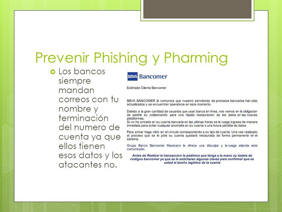 Prevenir Phishing y Pharming Los bancos siempre mandan correos con tu nombre y terminación del numero de cuenta ya que ellos tienen esos datos y los atacantes no.