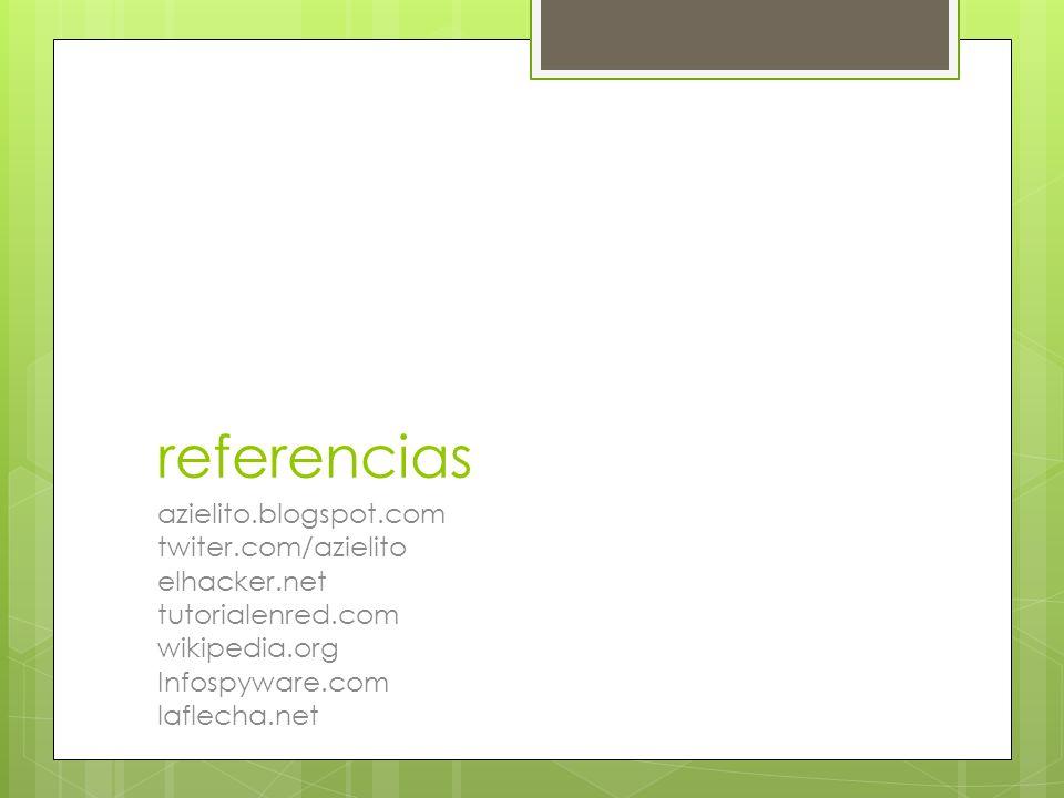 referencias azielito.blogspot.com twiter.com/azielito elhacker.net tutorialenred.com wikipedia.org Infospyware.com laflecha.net