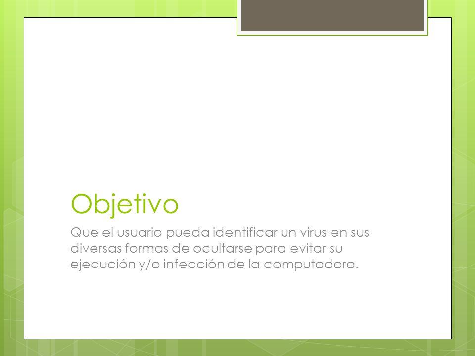 Objetivo Que el usuario pueda identificar un virus en sus diversas formas de ocultarse para evitar su ejecución y/o infección de la computadora.
