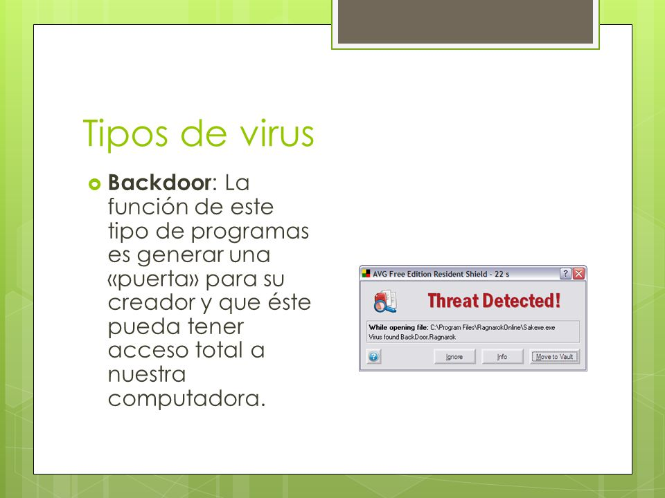 Tipos de virus Backdoor : La función de este tipo de programas es generar una «puerta» para su creador y que éste pueda tener acceso total a nuestra computadora.