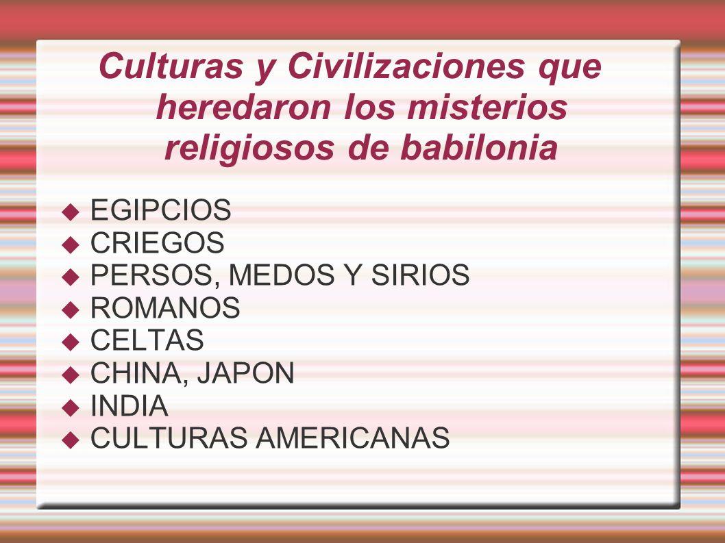 Culturas y Civilizaciones que heredaron los misterios religiosos de babilonia EGIPCIOS CRIEGOS PERSOS, MEDOS Y SIRIOS ROMANOS CELTAS CHINA, JAPON INDIA CULTURAS AMERICANAS
