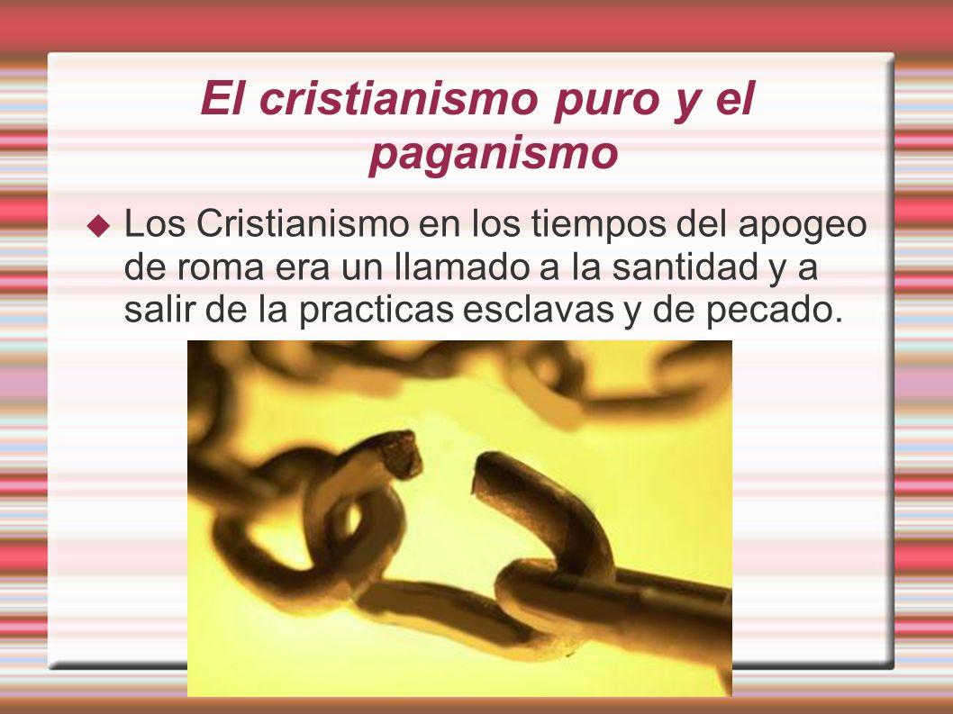 El cristianismo puro y el paganismo Los Cristianismo en los tiempos del apogeo de roma era un llamado a la santidad y a salir de la practicas esclavas y de pecado.