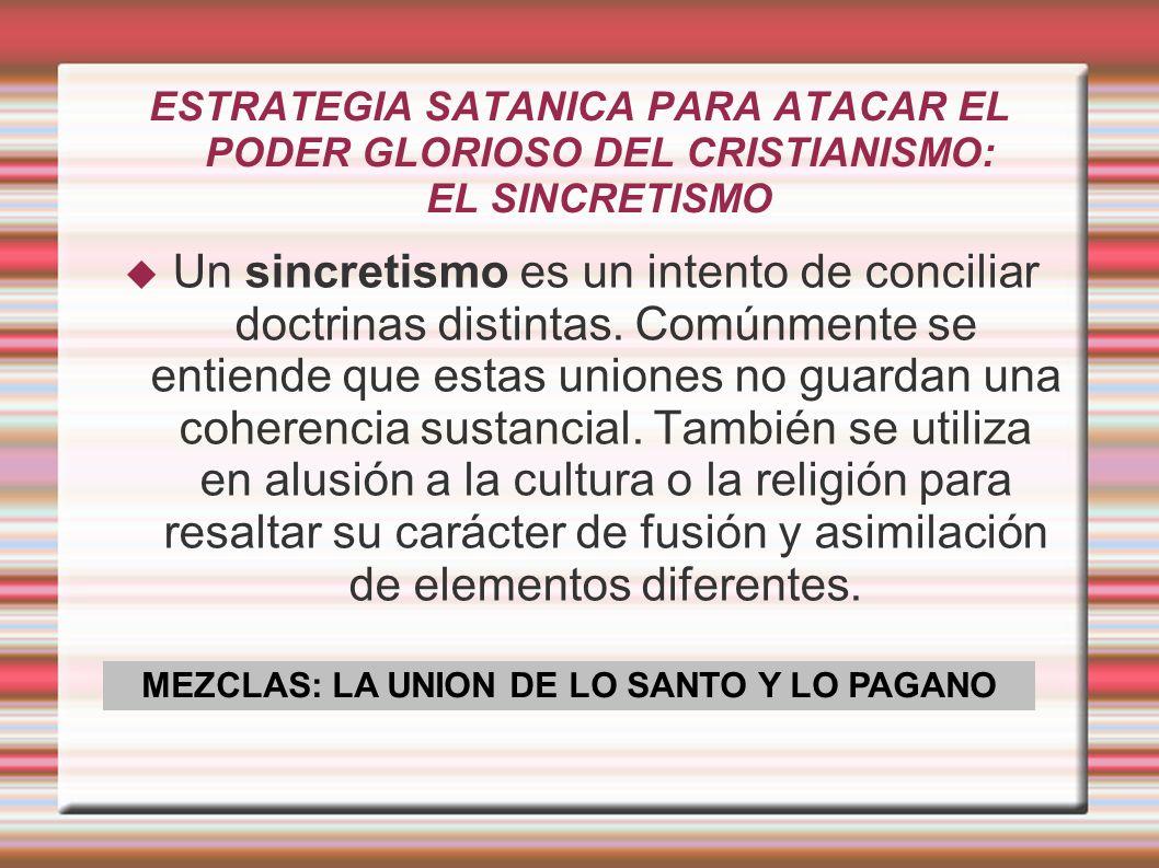 ESTRATEGIA SATANICA PARA ATACAR EL PODER GLORIOSO DEL CRISTIANISMO: EL SINCRETISMO Un sincretismo es un intento de conciliar doctrinas distintas.
