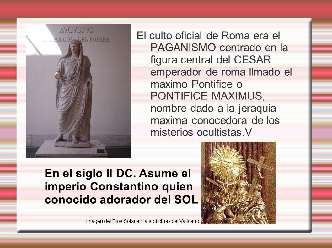 El culto oficial de Roma era el PAGANISMO centrado en la figura central del CESAR emperador de roma llmado el maximo Pontifice o PONTIFICE MAXIMUS, nombre dado a la jeraquia maxima conocedora de los misterios ocultistas.V En el siglo II DC.