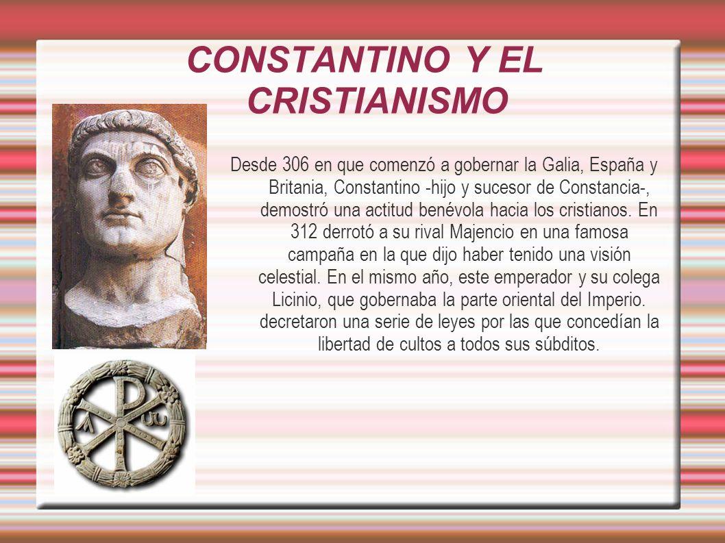 CONSTANTINO Y EL CRISTIANISMO Desde 306 en que comenzó a gobernar la Galia, España y Britania, Constantino -hijo y sucesor de Constancia-, demostró una actitud benévola hacia los cristianos.