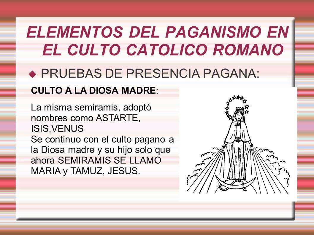 ELEMENTOS DEL PAGANISMO EN EL CULTO CATOLICO ROMANO PRUEBAS DE PRESENCIA PAGANA: CULTO A LA DIOSA MADRE: La misma semiramis, adoptó nombres como ASTARTE, ISIS,VENUS Se continuo con el culto pagano a la Diosa madre y su hijo solo que ahora SEMIRAMIS SE LLAMO MARIA y TAMUZ, JESUS.