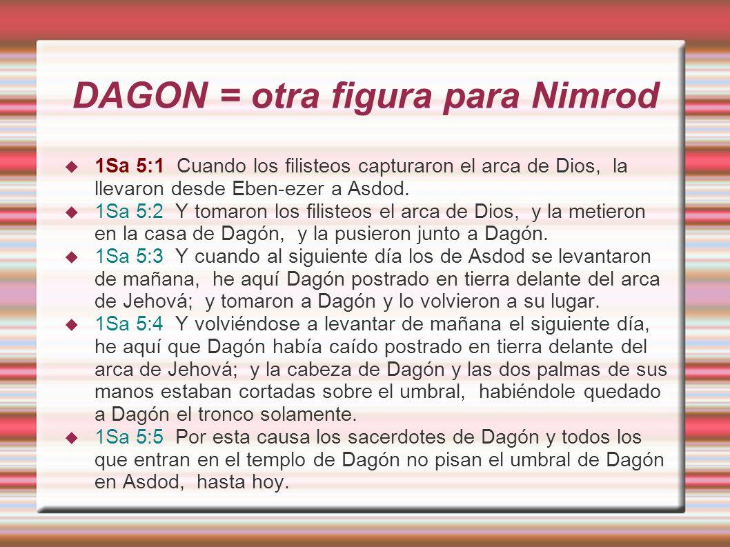 DAGON = otra figura para Nimrod 1Sa 5:1 Cuando los filisteos capturaron el arca de Dios, la llevaron desde Eben-ezer a Asdod.