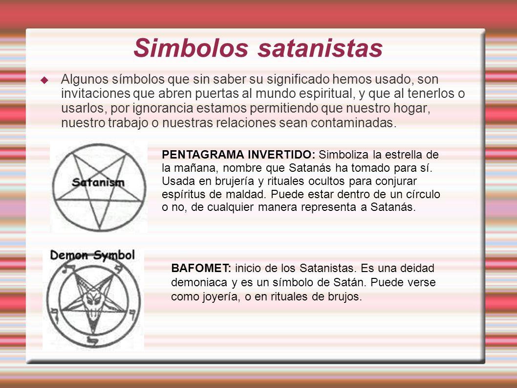 Simbolos satanistas Algunos símbolos que sin saber su significado hemos usado, son invitaciones que abren puertas al mundo espiritual, y que al tenerlos o usarlos, por ignorancia estamos permitiendo que nuestro hogar, nuestro trabajo o nuestras relaciones sean contaminadas.