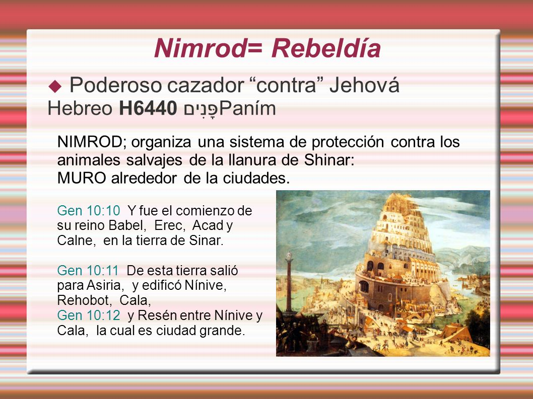 Nimrod= Rebeldía Poderoso cazador contra Jehová Hebreo H6440 פָּנִיםPaním NIMROD; organiza una sistema de protección contra los animales salvajes de la llanura de Shinar: MURO alrededor de la ciudades.