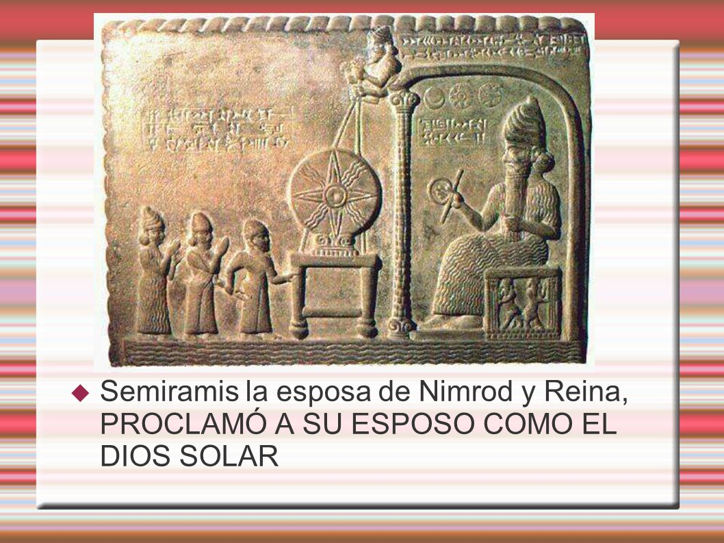 Semiramis la esposa de Nimrod y Reina, PROCLAMÓ A SU ESPOSO COMO EL DIOS SOLAR