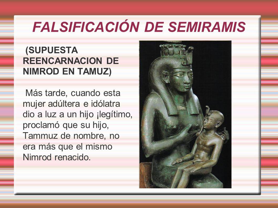 FALSIFICACIÓN DE SEMIRAMIS (SUPUESTA REENCARNACION DE NIMROD EN TAMUZ) Más tarde, cuando esta mujer adúltera e idólatra dio a luz a un hijo ¡legítimo, proclamó que su hijo, Tammuz de nombre, no era más que el mismo Nimrod renacido.