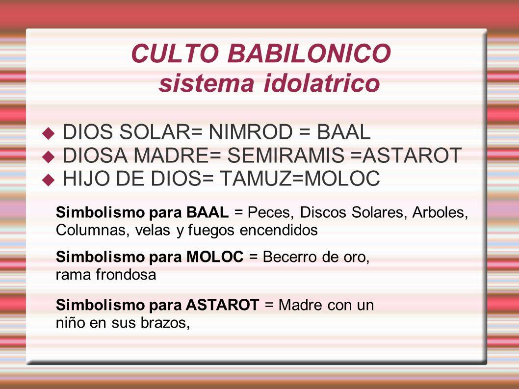 CULTO BABILONICO sistema idolatrico DIOS SOLAR= NIMROD = BAAL DIOSA MADRE= SEMIRAMIS =ASTAROT HIJO DE DIOS= TAMUZ=MOLOC Simbolismo para BAAL = Peces, Discos Solares, Arboles, Columnas, velas y fuegos encendidos Simbolismo para MOLOC = Becerro de oro, rama frondosa Simbolismo para ASTAROT = Madre con un niño en sus brazos,
