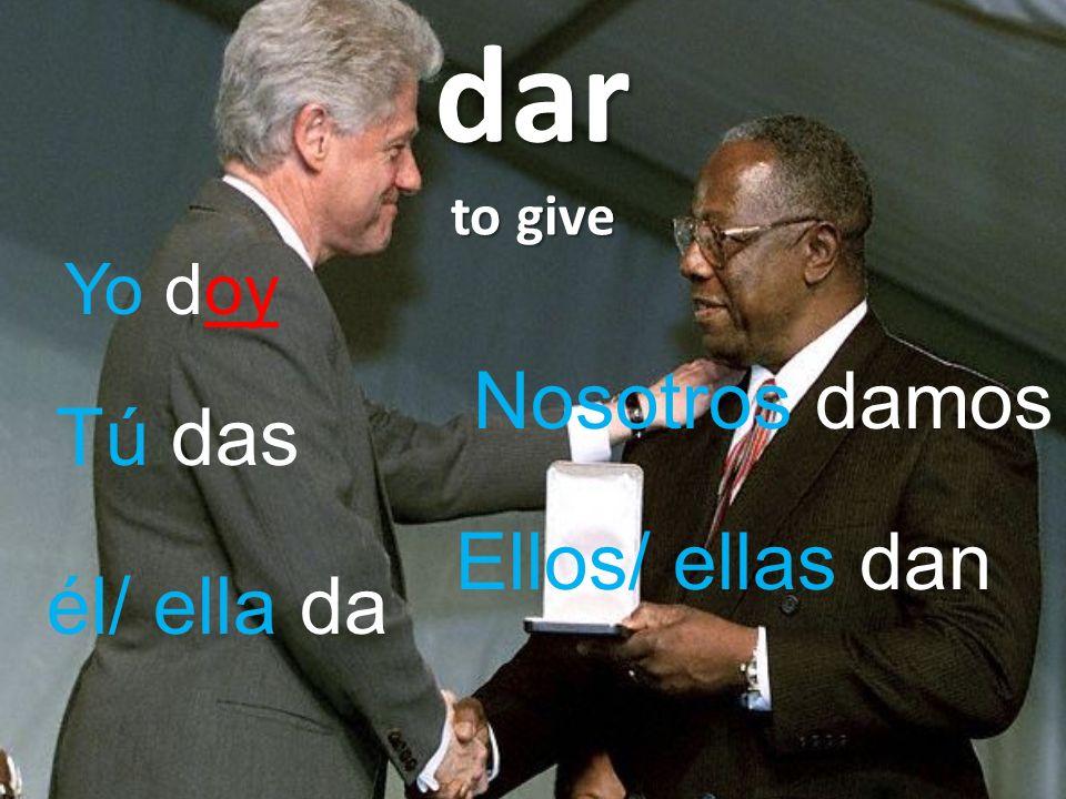 dar to give Yo doy Tú das él/ ella da Nosotros damos Ellos/ ellas dan