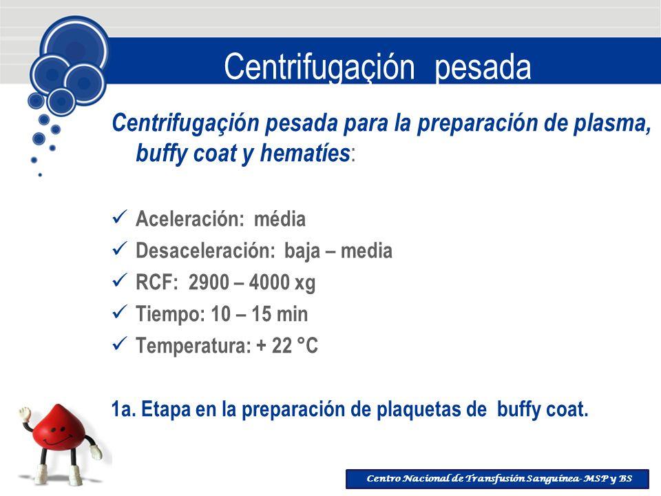 Centro Nacional de Transfusión Sanguínea- MSP y BS Centrifugaçión pesada Centrifugaçión pesada para la preparación de plasma, buffy coat y hematíes :